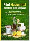 Fünf Hausmittel ersetzen eine Drogerie: Einfach mal selber machen! Mehr als 300 Anwendungen und 33 Rezepte, die Geld sparen und die Umwelt schonen